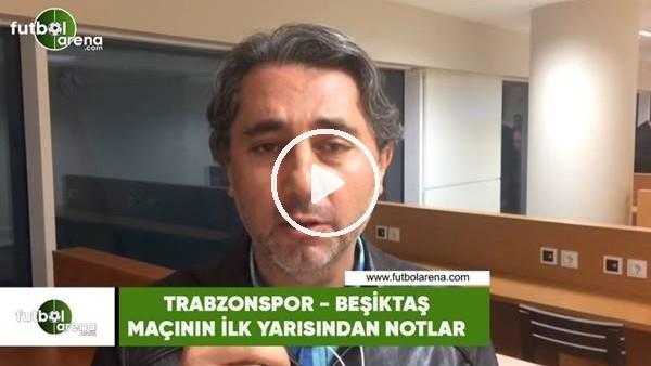 Trabzonspor - Beşiktaş maçının ilk yarısından notlar