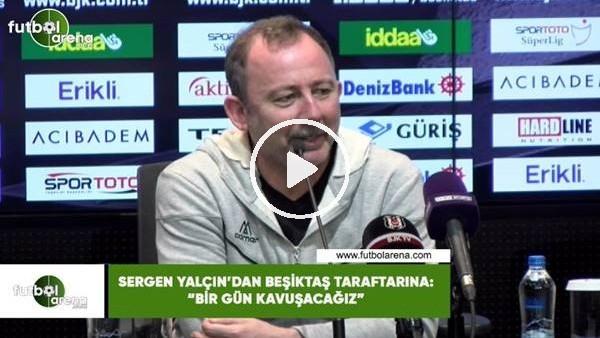 """'Sergen Yalçın'dan Beşiktaş taraftarına: """"Bir gün kavuşacağız"""""""