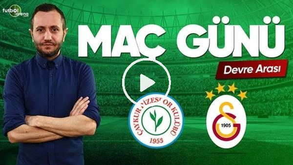 MAÇ GÜNÜ | Çaykur Rizespor-Galatasaray (11.5.2019) (Devre arası)