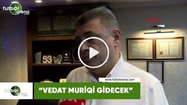 "'Hasan Kartal: ""Vedat Muriqi gidecek"""