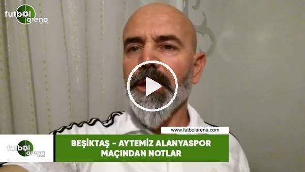 'Beşiktaş - Aytemiz Alanyaspor maçından notlar
