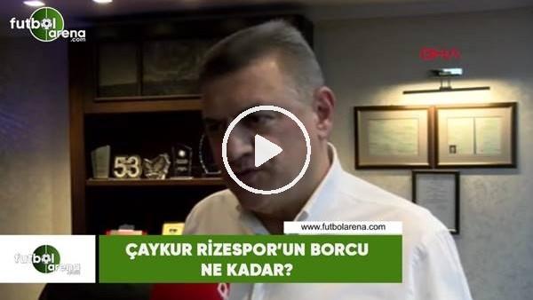 'Çaykur Rizespor'un borcu ne kadar?