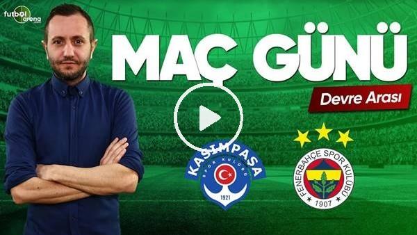 MAÇ GÜNÜ | Kasımpaşa-Fenerbahçe (4.5.2019) (Devre arası)