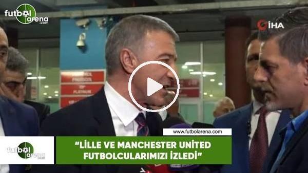 """Ahmet Ağaoğlu: """"Lille ve Manchester United futbolcularımızı izledi"""""""