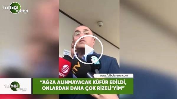 """Abdurrahim Albyarak: """"Ağza alınmayacak küfürler edildi, onlardan daha çon Rizeli'yim"""""""