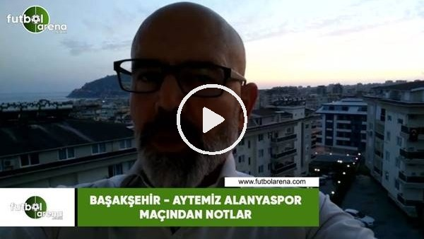 'Başakşehir - Aytemiz Alanyaspor maçından nıotlar