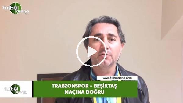 Trabzonspor - Beşiktaş maçına doğru