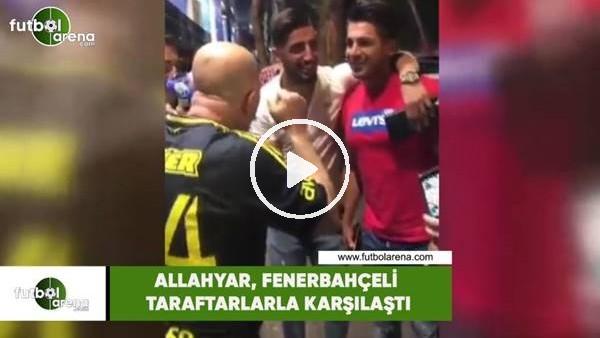 'Allahyar, Fenerbahçeli taraftarlarla karşılaştı