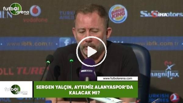 'Sergen Yalçın, Aytemiz Alanyaspor'da kalacak mı?