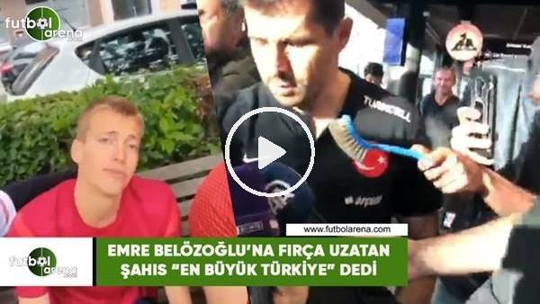 """Emre Belözoğlu'na fırça uzatan şahıs """"En büyük Türkiye"""" dedi"""