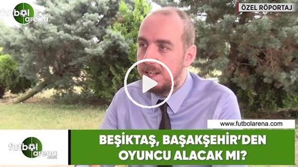 'Beşiktaş, Başakşehir'den oyuncu alacak mı?