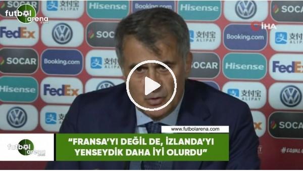 """Şenol Güneş: """"Fransa'yı değil de, İzlanda'yı yenseydik dah iyi olurdu"""""""