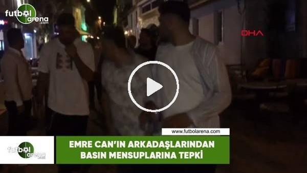 'Emre Can'ın arkadaşlarından basın mensuplarına tepki