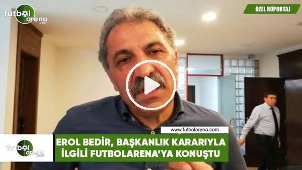 'Erol Bedir, başkanlık kararıyla ilgili FutbolArena'ya konuştu