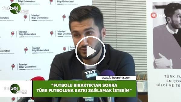 """Nuri Şahin: """"Futbolu bıraktıkta sonra Türk futboluna katkı sağlamak isterim"""""""