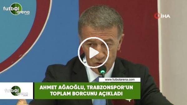 'Ahmet Ağaoğlu, Trabzonspor'un toplam borcunu açıkladı