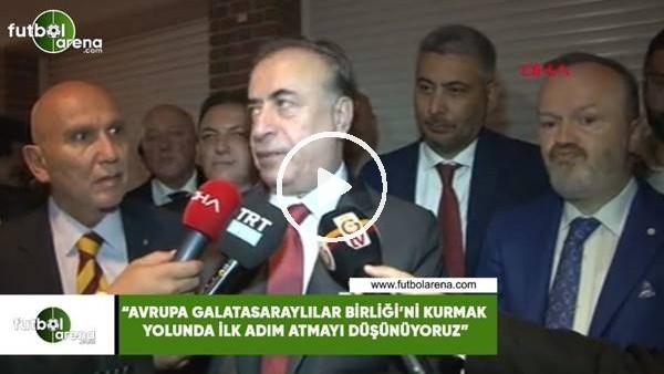 """'Mustafa Cengiz: """"Avrupa Galatasaraylılar Birliği'ni kurmak yolunda adım atmayı düşünüyoruz"""""""