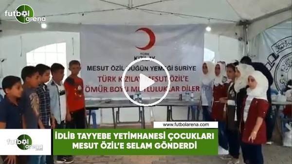 'İdlib Tayyebe Yetimhanesi çocukları Mesut Özil'e selam gönderdi