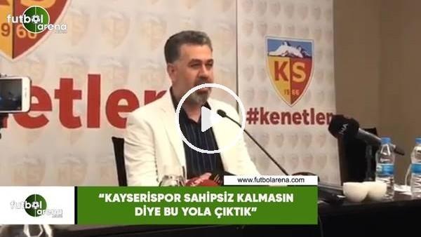 """'Sedat Kılınç: """"Kayserispor sahipsiz kalmasın diye bu yola çıktık"""""""