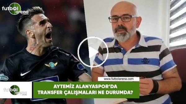 'Aytemiz Alanyaspor'da transfer çalışmaları ne durumda?