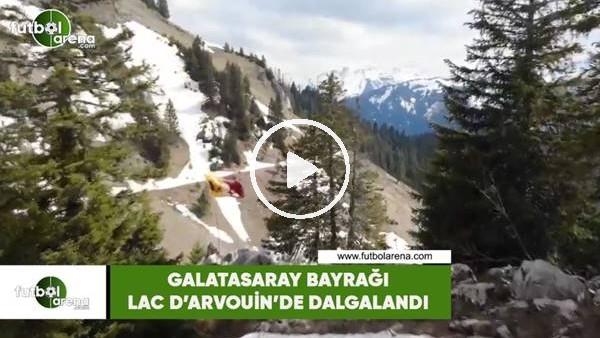 Galatasaray bayrağı Lac d'Arvouin'de dalgalandı