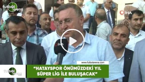 """'Lütfü Savaş: """"Hatayspor önümüzdeki yıl Süper Lig ile buluşacak"""""""