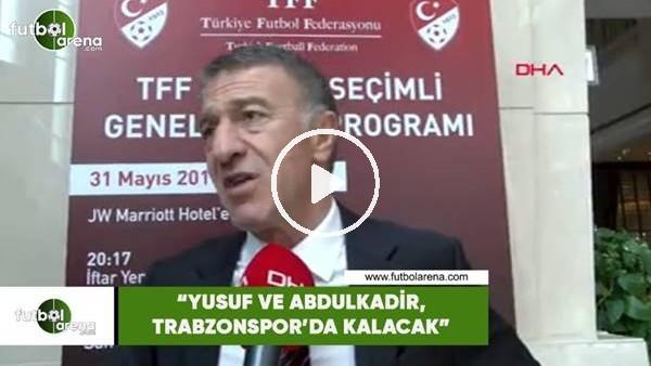 """'Ahmet Ağaoğlu: """"Yusuf ve Abdülkadir, Trabzonspor'da kalacak"""""""