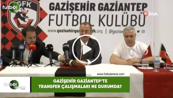 'Gazişehir Gaziantep'te transfer çalışmaları ne durumda?