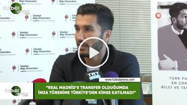 """'Nuri Şahin: """"Real Madrid'e transfer olduğumda imza törenime Türkiye'den kimse katılmadı"""""""