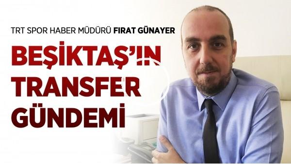 'Beşiktaş'ın transfer gündemi | Fırat Günayer