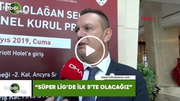 """'Ali Çetin: """"Süper Lig'de ilk 5'te olacağız"""""""