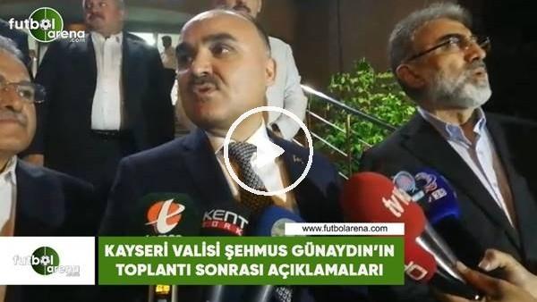 'Kayseri Valisi Şehmus Günaydın'ın toplantı sonrası açıklamaları
