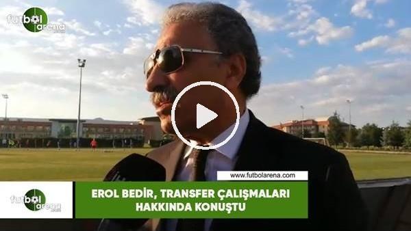 'Erol Bedir, transfer çalışmaları hakknda konuştu
