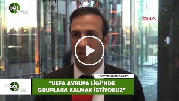 """'Adil Gevrek: """"UEFA Avrupa Ligi'nde gruplara kalmak istiyoruz"""""""