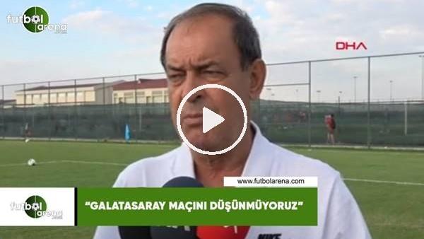 """'Yücel İldiz: """"Galatasaray maçını düşünmüyoruz"""""""
