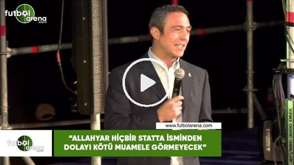 """'Ali Koç: """"Allahyar isminden dolayı hiçbir statta kötü muamele görmeyecek"""""""