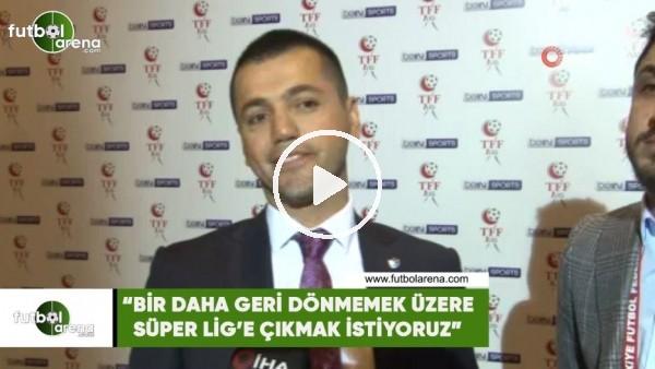"""'Hüseyin Üneş: """"Bir daha geri dönmemek üzere Süper Lig'e çıkmak istiyoruz"""""""