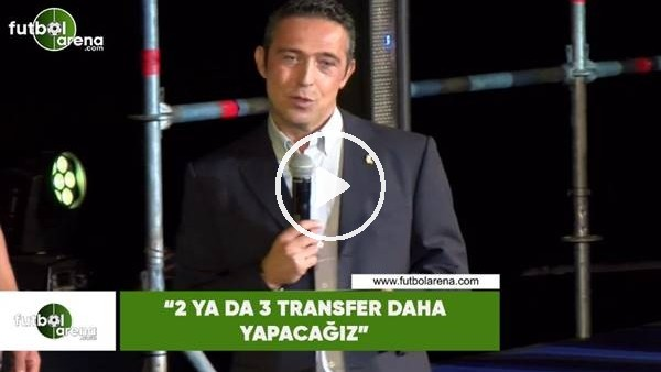 "'Ali Koç: ""2 ya da 3 transfer daha yapacağız"""