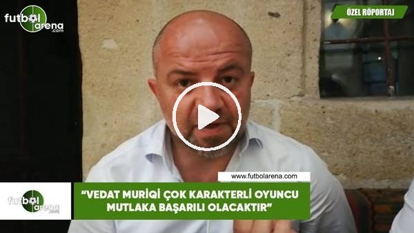 """'Hasan Yavuz Bakır: """"Vedat Muriqi çok karakterli oyuncu mutlaka başarılı olacaktır"""""""