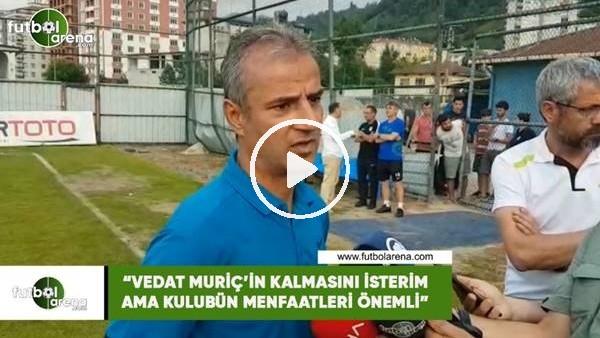"""'İsmail Kartal: """"Vedat Muriç'in kalmasını isterim ama kulübün menfaatleri önemli"""""""