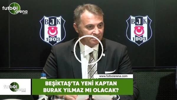 'Beşiktaş'ta yeni kaptan Burak Yılmaz mı olacak?