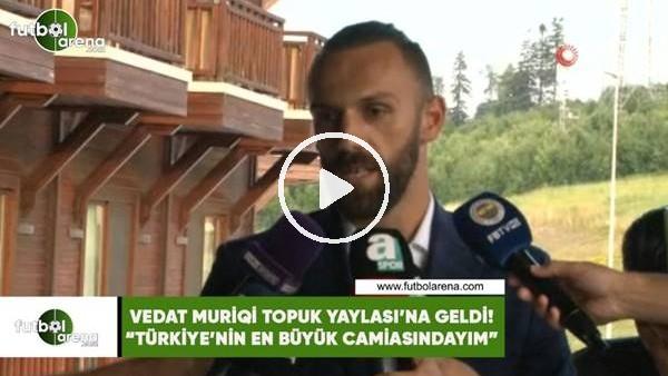 """Vedat Muriqi Topuk Yaylası'na geldi! """"Türkiye'nin en büyük camiasındayım"""""""