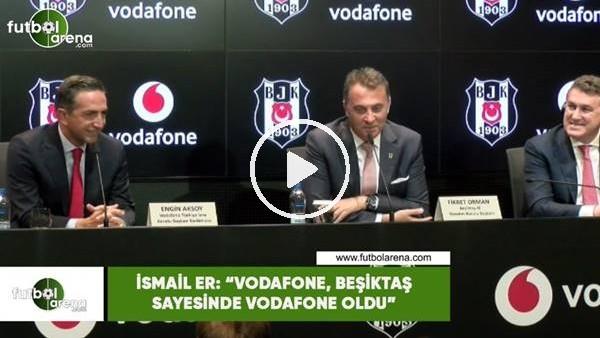 """'İsmail Er: """"Vodafone, Beşiktaş sayesinde Vodafone oldu"""""""