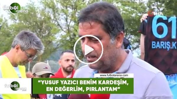 """Ünal Karaman: """"Yusuf Yazıcı, benim kardeşim, en değerlim, pırlantam"""""""