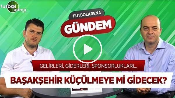 'Başakşehir Ne Kadar Zarar Ediyor? Değişim Sinyali, Transferler, Sponsorlar | FutbolArena Gündem #3