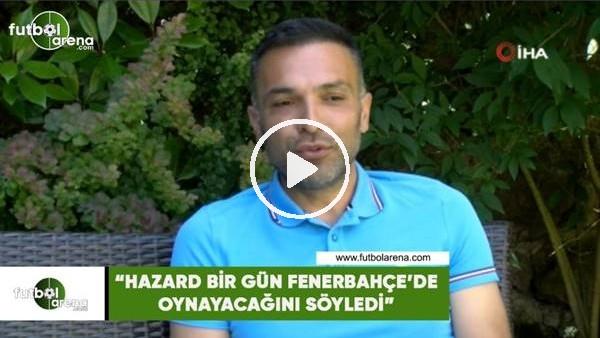 """'Hasan Çetinkaya: """"Hazard bir gün Fenerbahçe'de oynayacağını söyledi"""""""