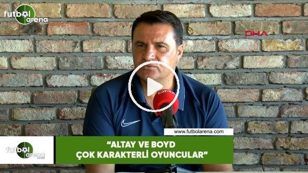 """'Mustafa Kaplan: """"Altay ve Boyd çok karakterli oyuncular"""""""