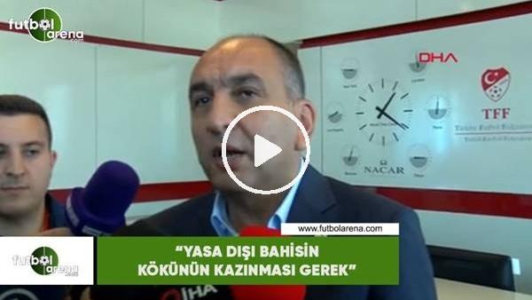 """Semih Özsoy: """"Yasa dışı bahisin kökünün kazınması gerek"""""""
