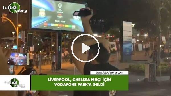 'Liverpool, Chelsea maçı için Vodafone Park'a geldi