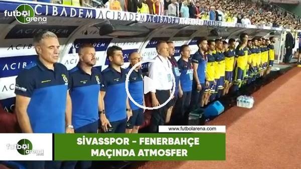 'Sivasspor - Fenerbahçe maçında atmosfer
